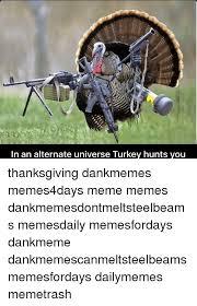 Thanksgiving Turkey Meme - in an alternate universe turkey hunts you thanksgiving dankmemes