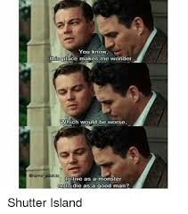 Shutter Island Meme - you know this place makes me wonder which would be worse addicts