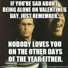 Valentine Memes Funny - this applies to me everyday and i get really sad i don t have anyone