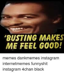 Meme Generator For Instagram - busting makes me feel good memes dankmemes instagram