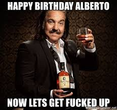 Lets Get Fucked Up Meme - happy birthday alberto now lets get fucked up ron jeremy advice
