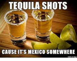 Tequila Meme - tequila shots cause it s mexico somewhere made on imgur dank meme