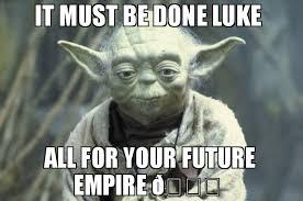 Luke Meme - it must be done luke all for your future empire meme joda