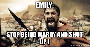 Emily Meme - emily stop being mardy and shut up the 300 make a meme