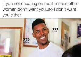 Cheating Men Meme - if you re not cheating on me it means other women don t want you so