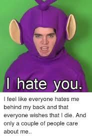Like I Care Meme - hate you i feel like everyone hates me behind my back and that