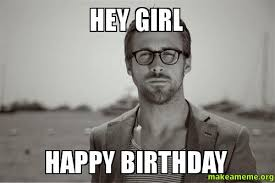 Birthday Girl Meme - hey girl happy birthday make a meme