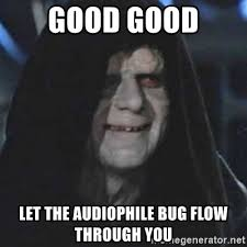 Audiophile Meme - good good let the audiophile bug flow through you emperor