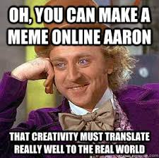 Making Memes Online - oh you can make a meme online aaron that creativity must