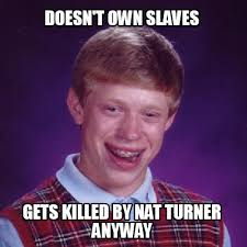 Meme Creator With Own Image - meme creator doesn t own slaves gets killed by nat turner anyway