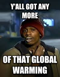 Global Warming Meme - livememe com dave chappelle y all got any more