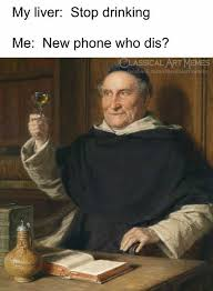 Memes New - dopl3r com memes my liver stop drinking me new phone who dis