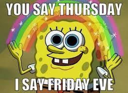 I Say Meme - you say thursday i say friday eve meme xyz