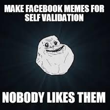 Make A Facebook Meme - meme creator make facebook memes for self validation nobody likes
