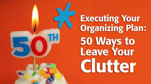 Organizing Clutter by Executing Your Organizing Plan 50 Ways To Leave Your Clutter