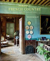 French Country Perfect French Country Book By Ros Byam Shaw Official
