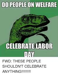 Labor Day Meme - 25 best memes about celebrate labor day celebrate labor day
