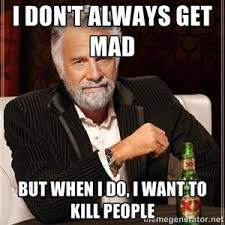 Dont Get Mad Meme - i don t always get mad but when i do i want to kill people dos