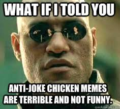 Anti Joke Chicken Meme - what if i told you anti joke chicken memes are terrible and not