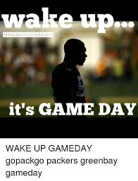Game Day Meme - wa erup green bay pac ker slo ve it s game day wake up gameday