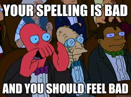 Bad Spelling Meme - your spelling is bad and you should feel bad and you should feel