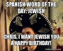 Spanish Word Of The Day Meme - spanish word of the day jewish chris i want jewish you a happy