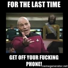 Get Off Your Phone Meme - for the last time get off your fucking phone patrick stewart 101