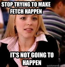 Stop Trying To Make Fetch Happen Meme - it s not going to happen stop trying to make fetch happen kony