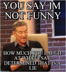 Not Funny Meme - you say im not funny maury lie detector meme on memegen