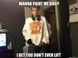 Wanna Bet Meme - wanna fight me bro i bet you don t even lift badass billy