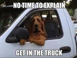 No Time To Explain Meme - no time to explain get in the truck meme xyz