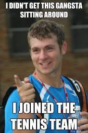 Tennis Memes - i didn t get this gangsta sitting around i joined the tennis team