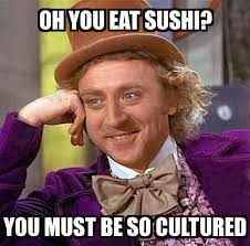 Meme Oh - condescending wonka oh you eat sushi you must be so cultured