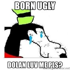 Dolan And Gooby Meme - born ugly dolan luv me pls crying gooby meme generator