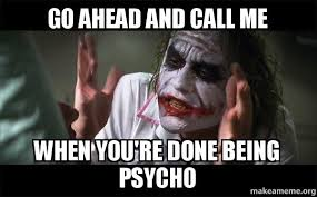 Psycho Meme - go ahead and call me when you re done being psycho everyone loses