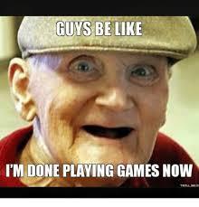 Guys Be Like Meme - guys be like i m done playing games now troll mea be like meme