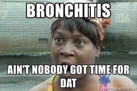 Bronchitis Meme - bronchitis ain t nobody got time for dat sweet georgia brown