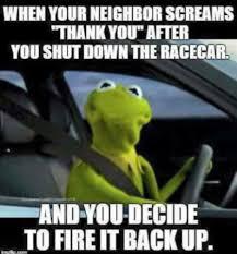 Race Car Meme - when your neighbor screams thank you after you shut down the