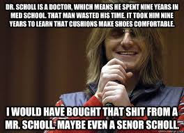 I Make Shoes Meme - dr scholl is a doctor which means he spent nine years in med