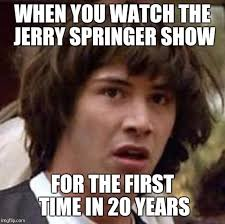 Jerry Springer Memes - when you watch the jerry springer show for the first time in 20