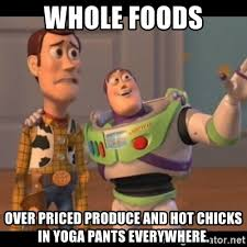 Whole Foods Meme - whole foods over priced produce and hot chicks in yoga pants