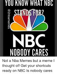 Nobody Cares Memes - you know what nbc stands for nbc nobody cares not a nba memes but a