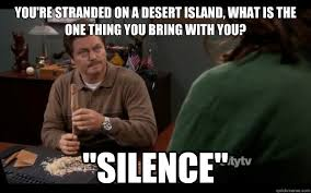Swanson Meme - you re stranded on a desert island what is the one thing you