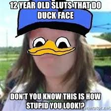 12 Year Old Slut Memes - 12 year old sluts that do duck face don t you know this is how