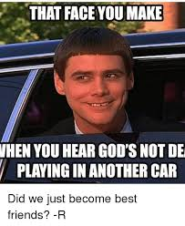 Did We Just Become Best Friends Meme - that face you make when you hear god s not de playing in another