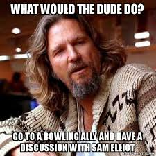 Sam Elliot Meme - what would the dude do go to a bowling ally and have a discussion