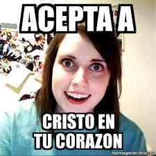 Cristo Meme - meme overly attached girlfriend acepta a cristo en tu corazon 625609