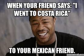 Costa Rica Meme - your friend says i went to costa rica
