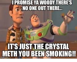 Crystal Meth Meme - promise ya woody there s no one out there its just the crystal meth