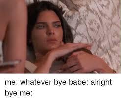 Girl Bye Meme - me whatever bye babe alright bye me girl meme on esmemes com